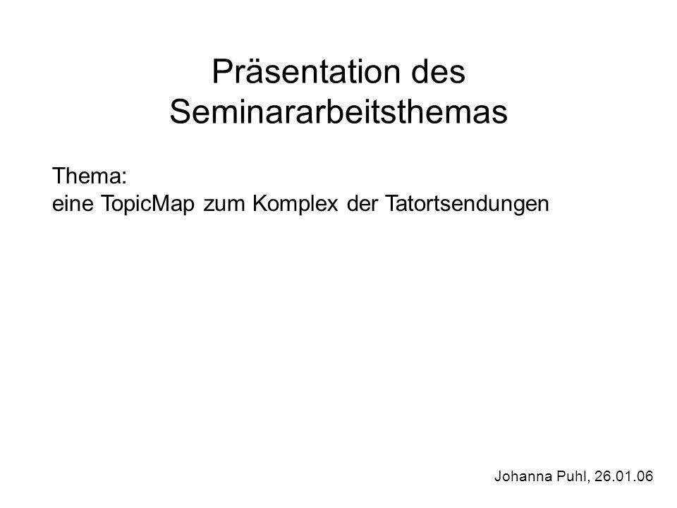 Präsentation des Seminararbeitsthemas Thema: eine TopicMap zum Komplex der Tatortsendungen Johanna Puhl, 26.01.06