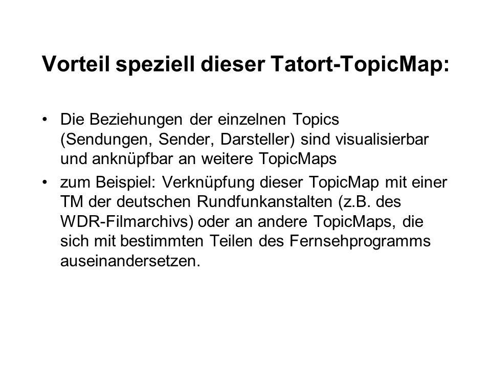 Vorteil speziell dieser Tatort-TopicMap: Die Beziehungen der einzelnen Topics (Sendungen, Sender, Darsteller) sind visualisierbar und anknüpfbar an weitere TopicMaps zum Beispiel: Verknüpfung dieser TopicMap mit einer TM der deutschen Rundfunkanstalten (z.B.