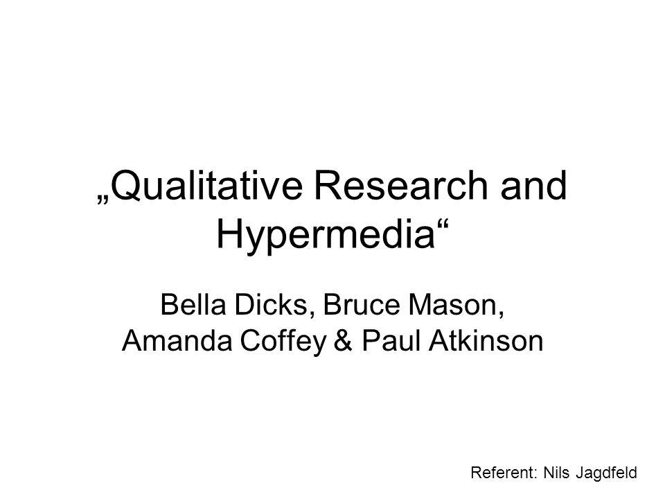 Qualitative Research and Hypermedia Bella Dicks, Bruce Mason, Amanda Coffey & Paul Atkinson Referent: Nils Jagdfeld