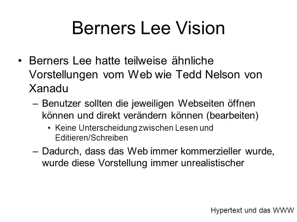 Berners Lee Vision Berners Lee hatte teilweise ähnliche Vorstellungen vom Web wie Tedd Nelson von Xanadu –Benutzer sollten die jeweiligen Webseiten öf