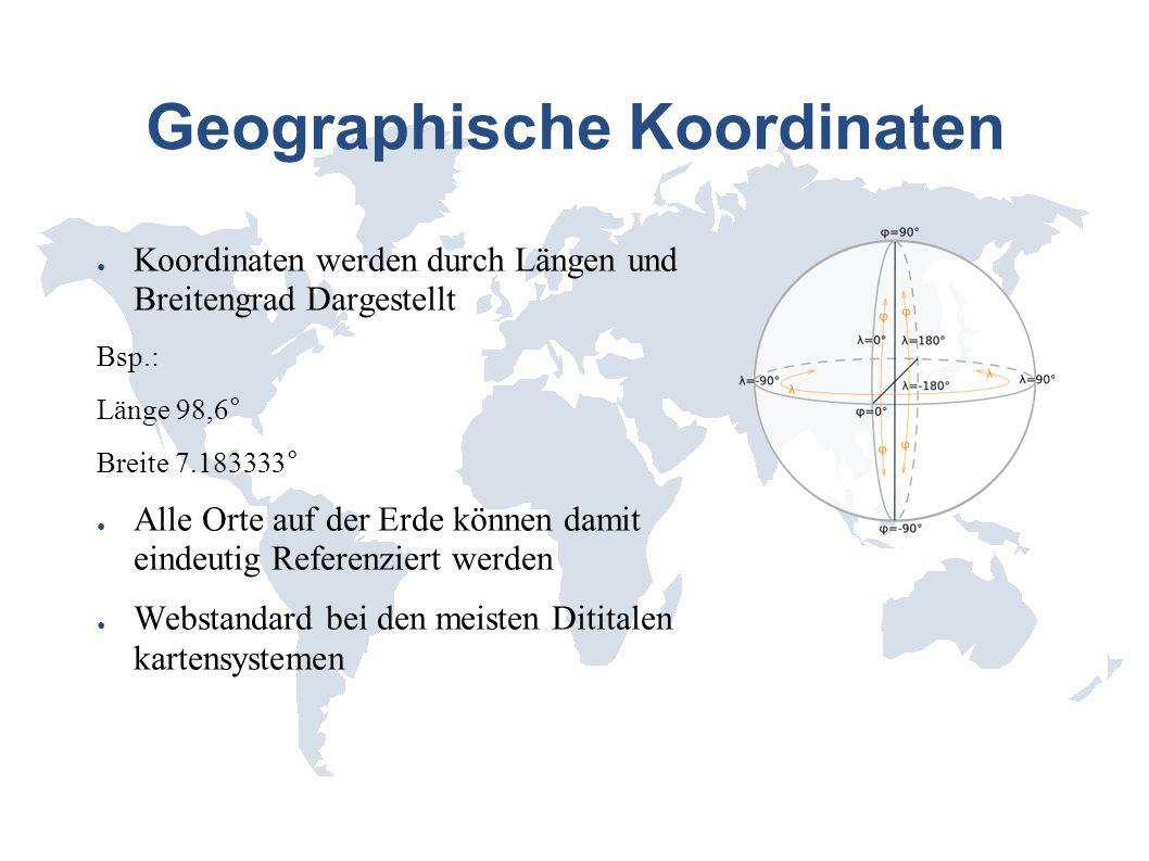 Geographische Koordinaten Koordinaten werden durch Längen und Breitengrad Dargestellt Bsp.: Länge 98,6° Breite 7.183333° Alle Orte auf der Erde können