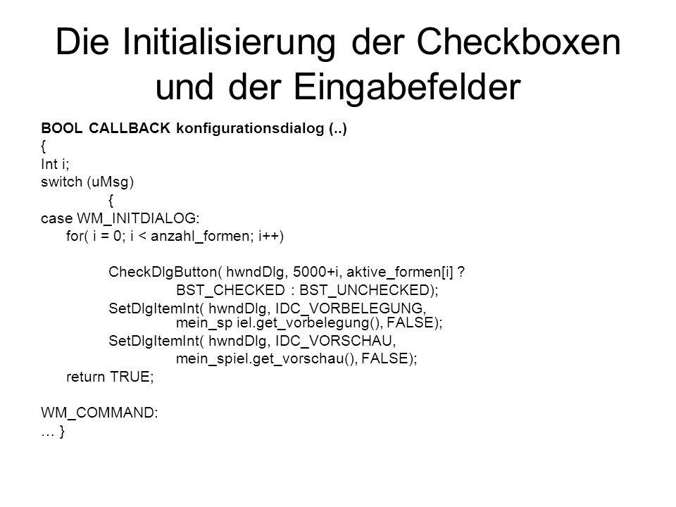 Die Initialisierung der Checkboxen und der Eingabefelder BOOL CALLBACK konfigurationsdialog (..) { Int i; switch (uMsg) { case WM_INITDIALOG: for( i = 0; i < anzahl_formen; i++) CheckDlgButton( hwndDlg, 5000+i, aktive_formen[i] .