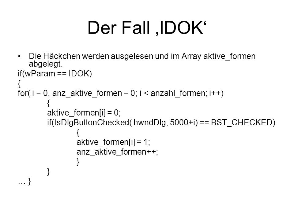 Der Fall IDOK Die Häckchen werden ausgelesen und im Array aktive_formen abgelegt. if(wParam == IDOK) { for( i = 0, anz_aktive_formen = 0; i < anzahl_f