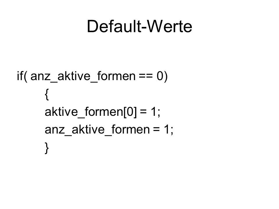 Default-Werte if( anz_aktive_formen == 0) { aktive_formen[0] = 1; anz_aktive_formen = 1; }