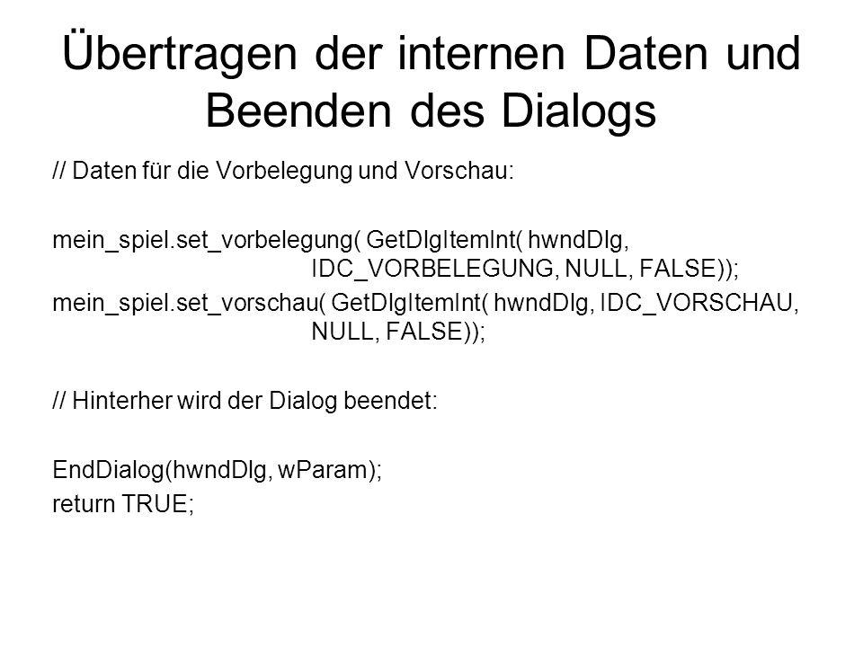 Übertragen der internen Daten und Beenden des Dialogs // Daten für die Vorbelegung und Vorschau: mein_spiel.set_vorbelegung( GetDlgItemInt( hwndDlg, IDC_VORBELEGUNG, NULL, FALSE)); mein_spiel.set_vorschau( GetDlgItemInt( hwndDlg, IDC_VORSCHAU, NULL, FALSE)); // Hinterher wird der Dialog beendet: EndDialog(hwndDlg, wParam); return TRUE;