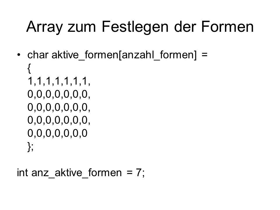 Array zum Festlegen der Formen char aktive_formen[anzahl_formen] = { 1,1,1,1,1,1,1, 0,0,0,0,0,0,0, 0,0,0,0,0,0,0 }; int anz_aktive_formen = 7;