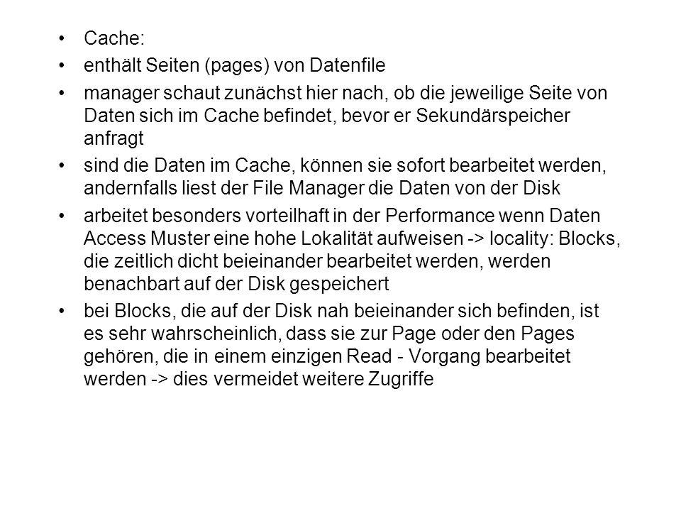 Cache: enthält Seiten (pages) von Datenfile manager schaut zunächst hier nach, ob die jeweilige Seite von Daten sich im Cache befindet, bevor er Sekun