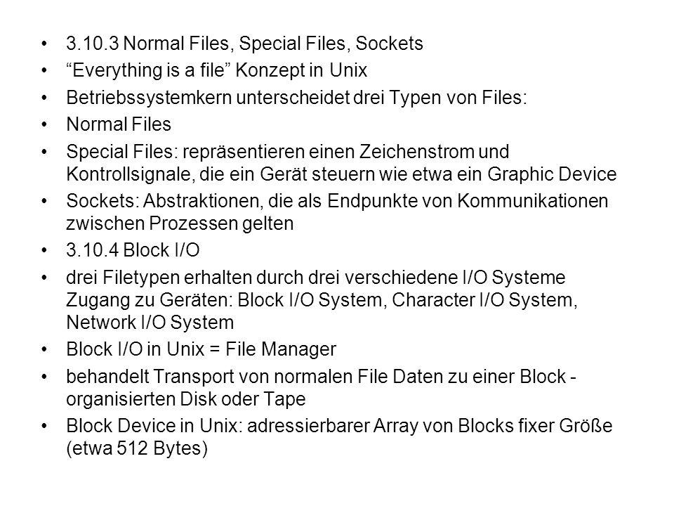 3.10.3 Normal Files, Special Files, Sockets Everything is a file Konzept in Unix Betriebssystemkern unterscheidet drei Typen von Files: Normal Files S
