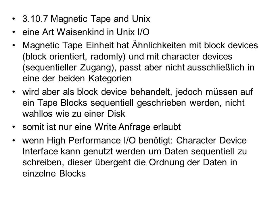 3.10.7 Magnetic Tape and Unix eine Art Waisenkind in Unix I/O Magnetic Tape Einheit hat Ähnlichkeiten mit block devices (block orientiert, radomly) un