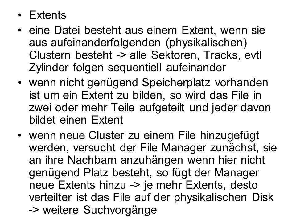 Fragmentierung jegliche Sektoren eines Drive müssen die gleiche Anzahl Bytes enthalten Beispiel: Größe eines Sektors 512 Bytes, Größe eines Records in einem File 300 Bytes ein Record pro Sektor speichern:man findet Rekord indem man einen Sektor sucht jedoch bleibt Speicher ungenutzt -> internal fragmentation über mehrere Sektoren verteilen es geht kein Speicher verloren jedoch werden einige Records über zwei Sektoren verteilt sein Cluster als die kleinste Speichereinheit für ein File -> bieten ebenso die Gefahr der Fragmentierung und zwar, wenn die Anzahl der Bytes in einer Datei nicht ein exaktes Vielfaches eines Clusters ist