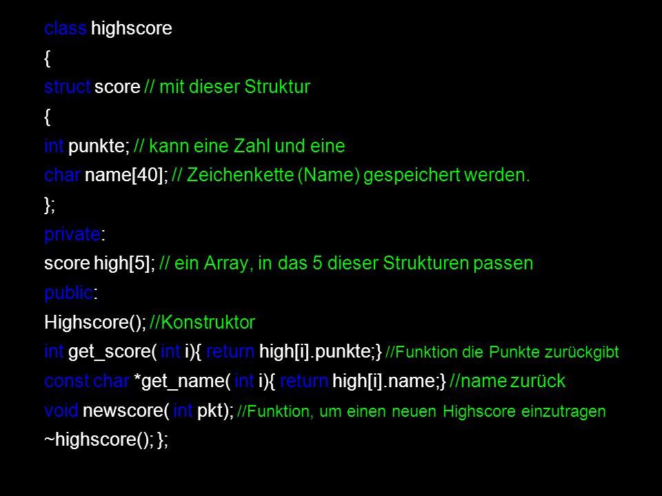 class highscore { struct score // mit dieser Struktur { int punkte; // kann eine Zahl und eine char name[40]; // Zeichenkette (Name) gespeichert werde