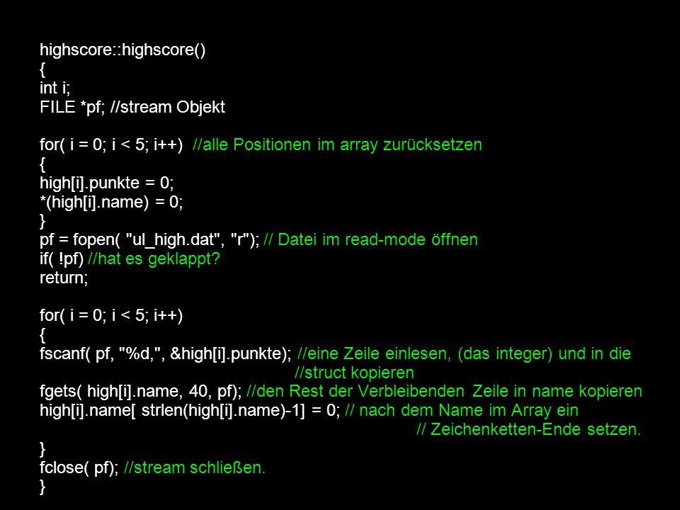 highscore::highscore() { int i; FILE *pf; //stream Objekt for( i = 0; i < 5; i++) //alle Positionen im array zurücksetzen { high[i].punkte = 0; *(high