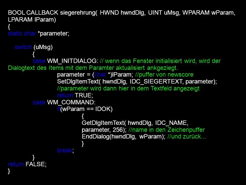 BOOL CALLBACK siegerehrung( HWND hwndDlg, UINT uMsg, WPARAM wParam, LPARAM lParam) { static char *parameter; switch (uMsg) { case WM_INITDIALOG: // we