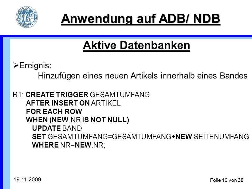 19.11.2009 Folie 10 von 38 Anwendung auf ADB/ NDB Aktive Datenbanken Ereignis: Hinzufügen eines neuen Artikels innerhalb eines Bandes R1: CREATE TRIGGER GESAMTUMFANG AFTER INSERT ON ARTIKEL FOR EACH ROW WHEN (NEW.NR IS NOT NULL) UPDATE BAND SET GESAMTUMFANG=GESAMTUMFANG+NEW.SEITENUMFANG WHERE NR=NEW.NR;
