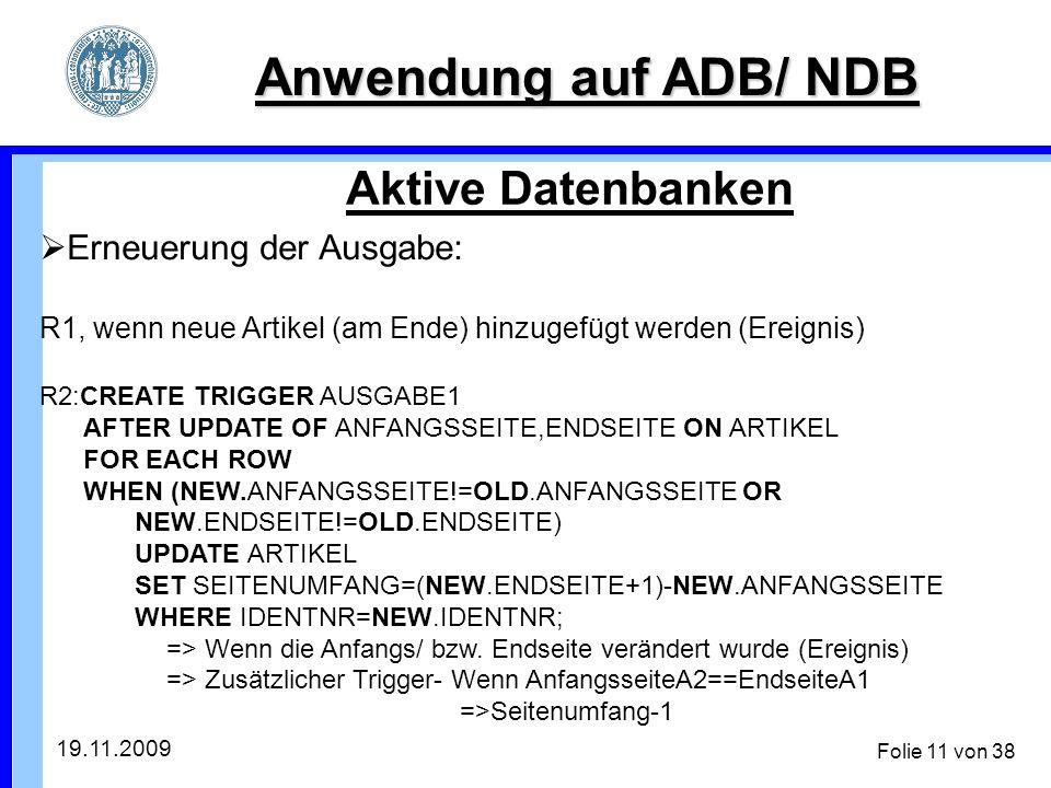 19.11.2009 Folie 11 von 38 Anwendung auf ADB/ NDB Aktive Datenbanken Erneuerung der Ausgabe: R1, wenn neue Artikel (am Ende) hinzugefügt werden (Ereignis) R2:CREATE TRIGGER AUSGABE1 AFTER UPDATE OF ANFANGSSEITE,ENDSEITE ON ARTIKEL FOR EACH ROW WHEN (NEW.ANFANGSSEITE!=OLD.ANFANGSSEITE OR NEW.ENDSEITE!=OLD.ENDSEITE) UPDATE ARTIKEL SET SEITENUMFANG=(NEW.ENDSEITE+1)-NEW.ANFANGSSEITE WHERE IDENTNR=NEW.IDENTNR; => Wenn die Anfangs/ bzw.