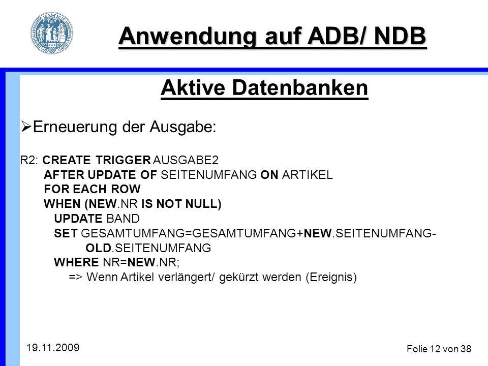 19.11.2009 Folie 12 von 38 Anwendung auf ADB/ NDB Aktive Datenbanken Erneuerung der Ausgabe: R2: CREATE TRIGGER AUSGABE2 AFTER UPDATE OF SEITENUMFANG ON ARTIKEL FOR EACH ROW WHEN (NEW.NR IS NOT NULL) UPDATE BAND SET GESAMTUMFANG=GESAMTUMFANG+NEW.SEITENUMFANG- OLD.SEITENUMFANG WHERE NR=NEW.NR; => Wenn Artikel verlängert/ gekürzt werden (Ereignis)