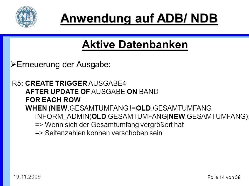 19.11.2009 Folie 14 von 38 Anwendung auf ADB/ NDB Aktive Datenbanken Erneuerung der Ausgabe: R5: CREATE TRIGGER AUSGABE4 AFTER UPDATE OF AUSGABE ON BAND FOR EACH ROW WHEN (NEW.GESAMTUMFANG !=OLD.GESAMTUMFANG INFORM_ADMIN(OLD.GESAMTUMFANG|NEW.GESAMTUMFANG); => Wenn sich der Gesamtumfang vergrößert hat => Seitenzahlen können verschoben sein