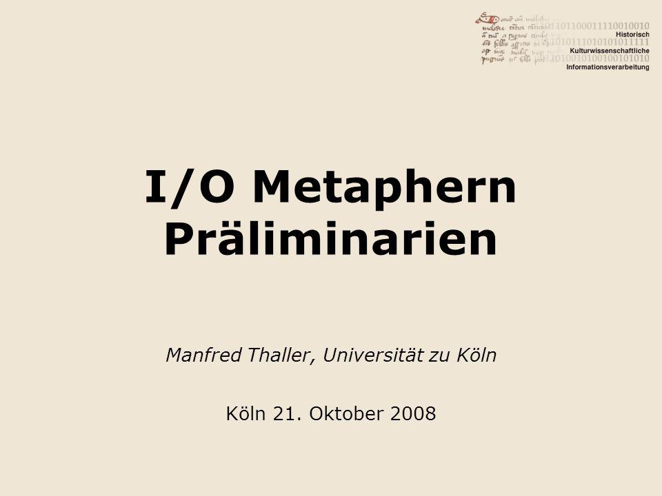 I/O Metaphern Präliminarien Manfred Thaller, Universität zu Köln Köln 21. Oktober 2008