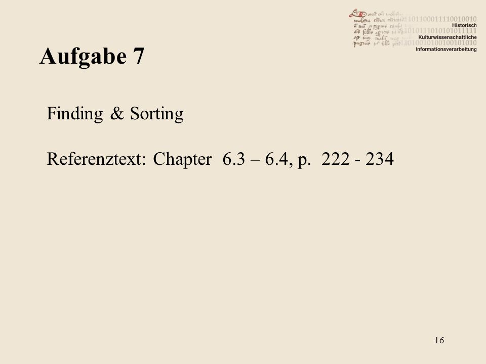 Aufgabe 7 16 Finding & Sorting Referenztext: Chapter 6.3 – 6.4, p. 222 - 234
