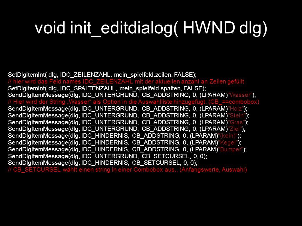 void init_editdialog( HWND dlg) SetDlgItemInt( dlg, IDC_ZEILENZAHL, mein_spielfeld.zeilen, FALSE); // hier wird das Feld names IDC_ZEILENZAHL mit der aktuellen anzahl an Zeilen gefüllt SetDlgItemInt( dlg, IDC_SPALTENZAHL, mein_spielfeld.spalten, FALSE); SendDlgItemMessage(dlg, IDC_UNTERGRUND, CB_ADDSTRING, 0, (LPARAM) Wasser ); // Hier wird der String Wasser als Option in die Auswahlliste hinzugefügt.