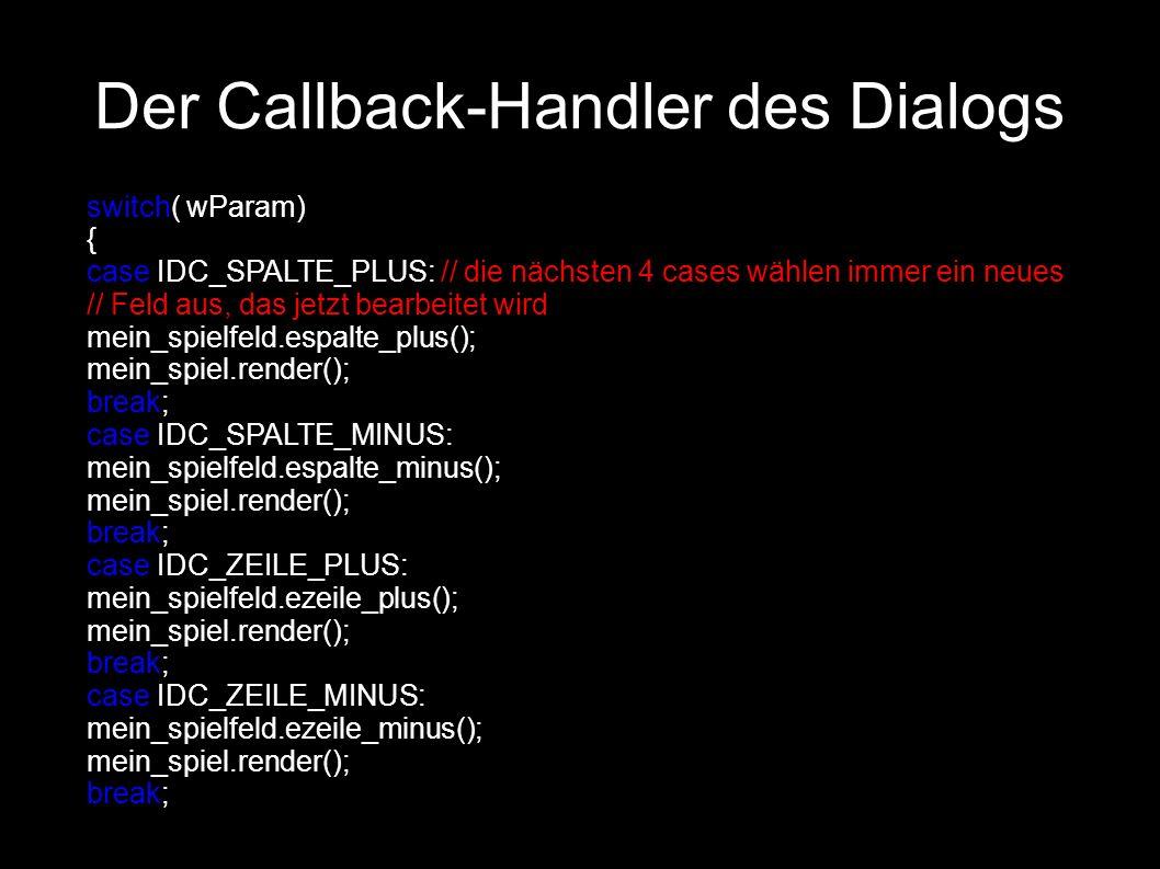 Der Callback-Handler des Dialogs switch( wParam) { case IDC_SPALTE_PLUS: // die nächsten 4 cases wählen immer ein neues // Feld aus, das jetzt bearbeitet wird mein_spielfeld.espalte_plus(); mein_spiel.render(); break; case IDC_SPALTE_MINUS: mein_spielfeld.espalte_minus(); mein_spiel.render(); break; case IDC_ZEILE_PLUS: mein_spielfeld.ezeile_plus(); mein_spiel.render(); break; case IDC_ZEILE_MINUS: mein_spielfeld.ezeile_minus(); mein_spiel.render(); break;
