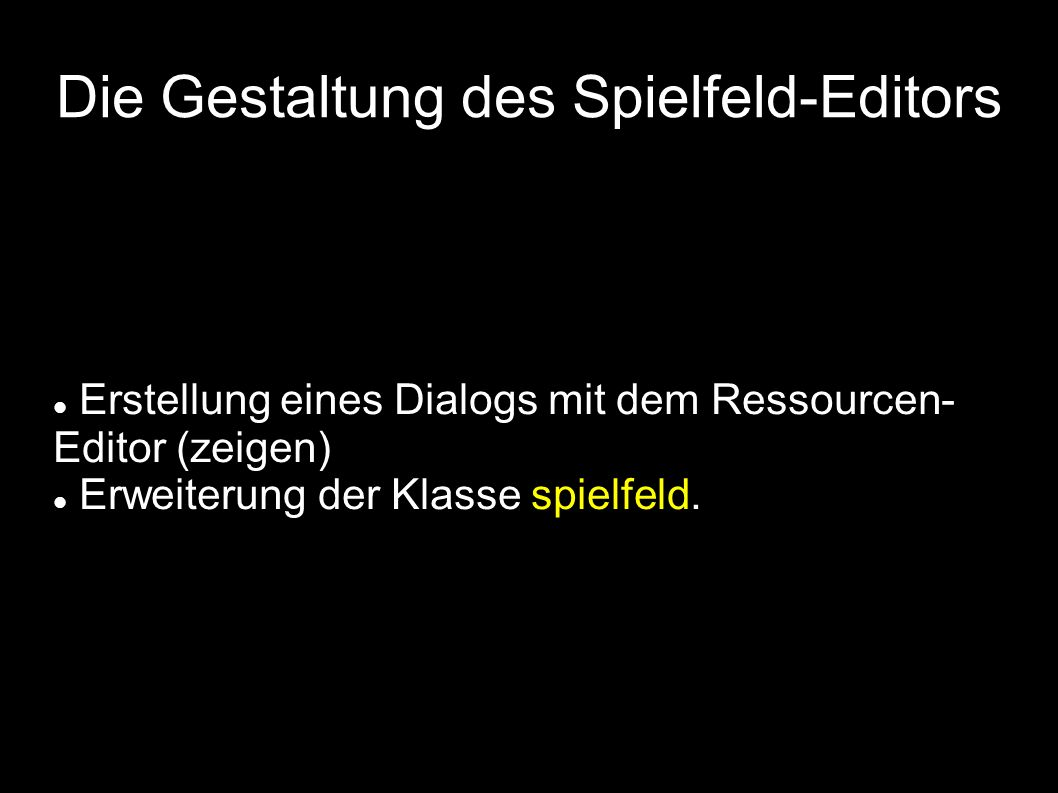 Die Gestaltung des Spielfeld-Editors Erstellung eines Dialogs mit dem Ressourcen- Editor (zeigen) Erweiterung der Klasse spielfeld.