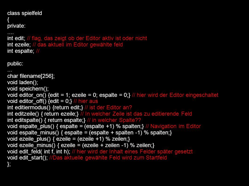 void spielfeld::edit_feld(int u, int h); if(((ezeile == startz) && (espalte == starts))||(u == WASSER) || (u == ZIEL)) h = -1; // wenn wir das Startfeld, das Zielfeld oder ein Wasserfeld gewählt haben, soll es nicht // möglich sein, dort ein Hindernis zu setzen if((ezeile == startz) && (espalte == starts) && ((u == WASSER) || (u == ZIEL))) return; // auf dem Startfeld darf kein Wasser sein und nicht das Zielfeld.