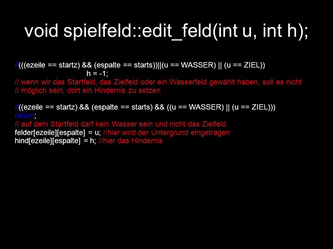void spielfeld::edit_feld(int u, int h); if(((ezeile == startz) && (espalte == starts))||(u == WASSER) || (u == ZIEL)) h = -1; // wenn wir das Startfe