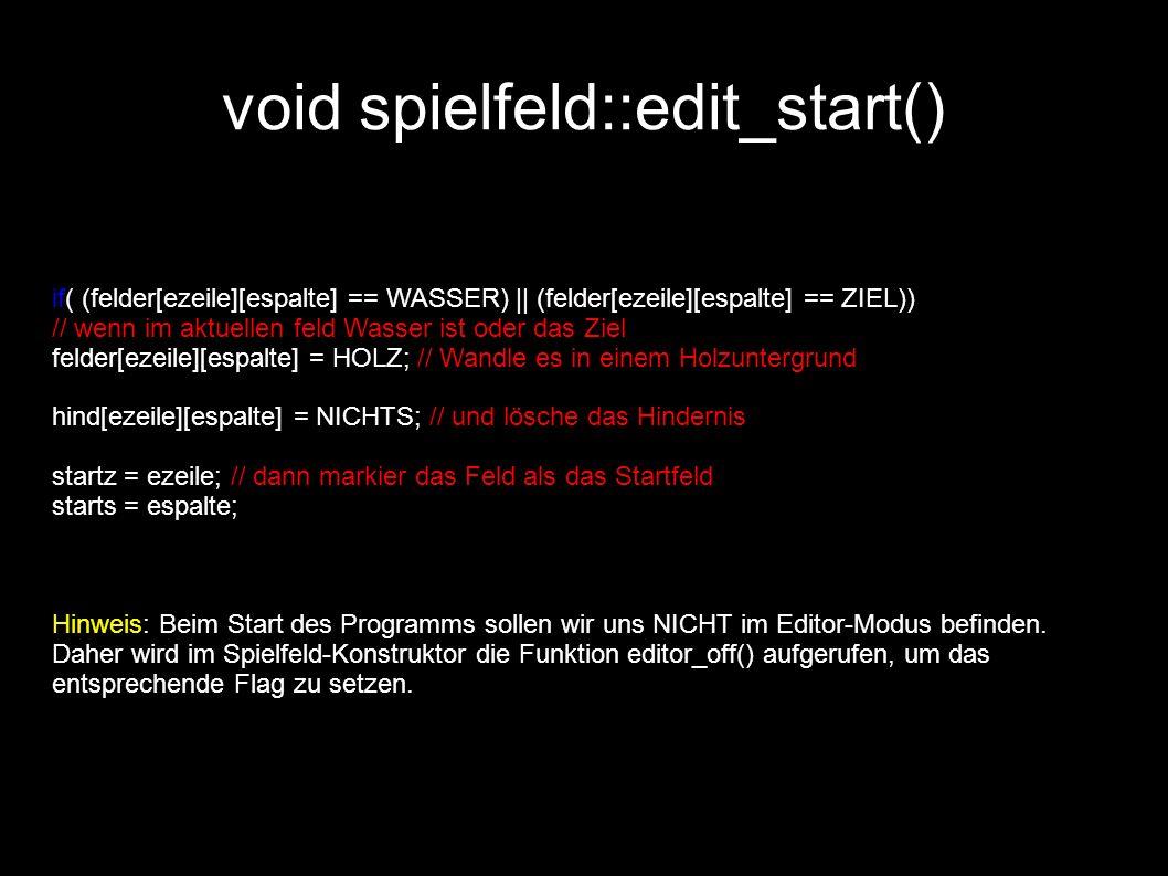 void spielfeld::edit_start() if( (felder[ezeile][espalte] == WASSER) || (felder[ezeile][espalte] == ZIEL)) // wenn im aktuellen feld Wasser ist oder das Ziel felder[ezeile][espalte] = HOLZ; // Wandle es in einem Holzuntergrund hind[ezeile][espalte] = NICHTS; // und lösche das Hindernis startz = ezeile; // dann markier das Feld als das Startfeld starts = espalte; Hinweis: Beim Start des Programms sollen wir uns NICHT im Editor-Modus befinden.