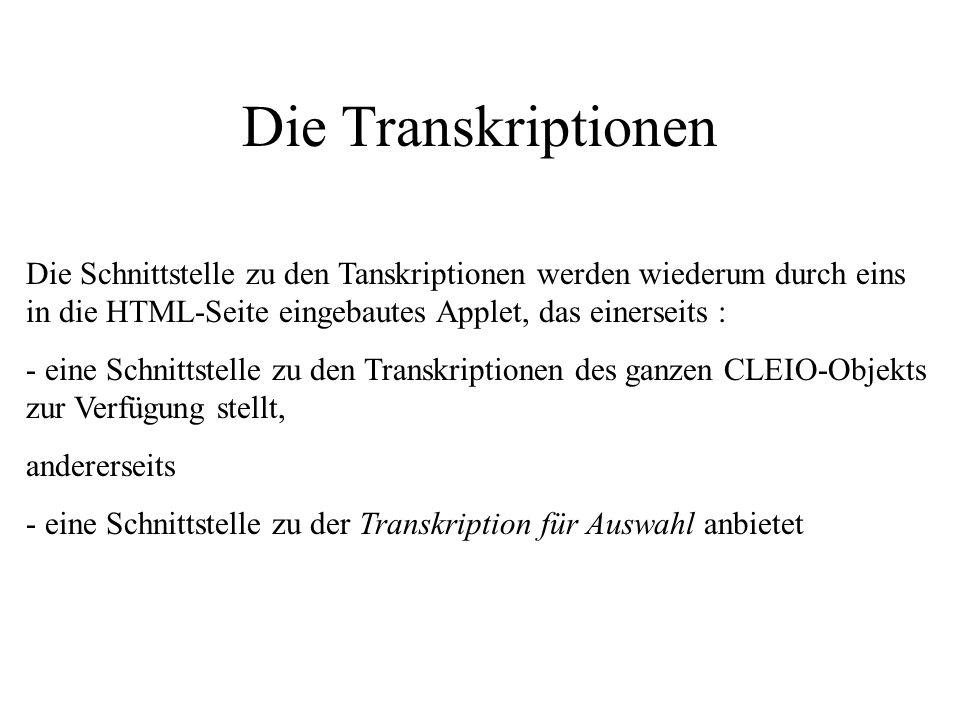 Die Transkriptionen Die Schnittstelle zu den Tanskriptionen werden wiederum durch eins in die HTML-Seite eingebautes Applet, das einerseits : - eine Schnittstelle zu den Transkriptionen des ganzen CLEIO-Objekts zur Verfügung stellt, andererseits - eine Schnittstelle zu der Transkription für Auswahl anbietet