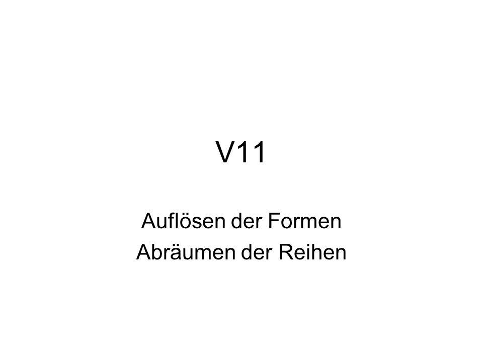 V11 Auflösen der Formen Abräumen der Reihen