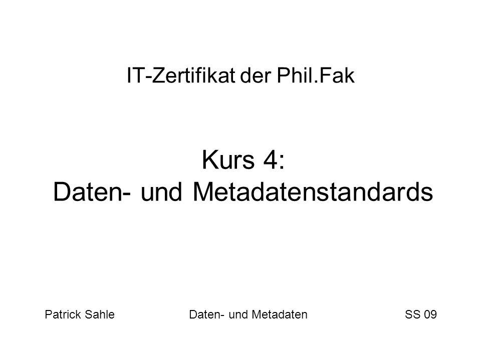 IT-Zertifikat der Phil.Fak Kurs 4: Daten- und Metadatenstandards Patrick Sahle Daten- und Metadaten SS 09