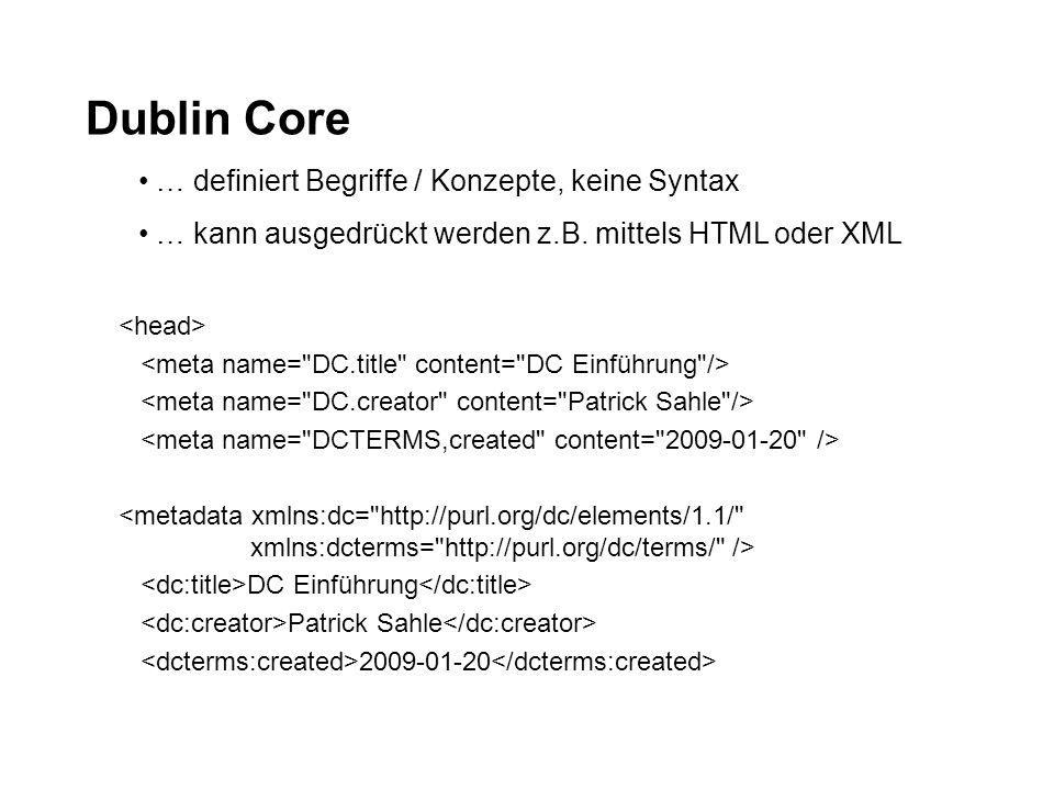 Dublin Core … definiert Begriffe / Konzepte, keine Syntax … kann ausgedrückt werden z.B. mittels HTML oder XML DC Einführung Patrick Sahle 2009-01-20