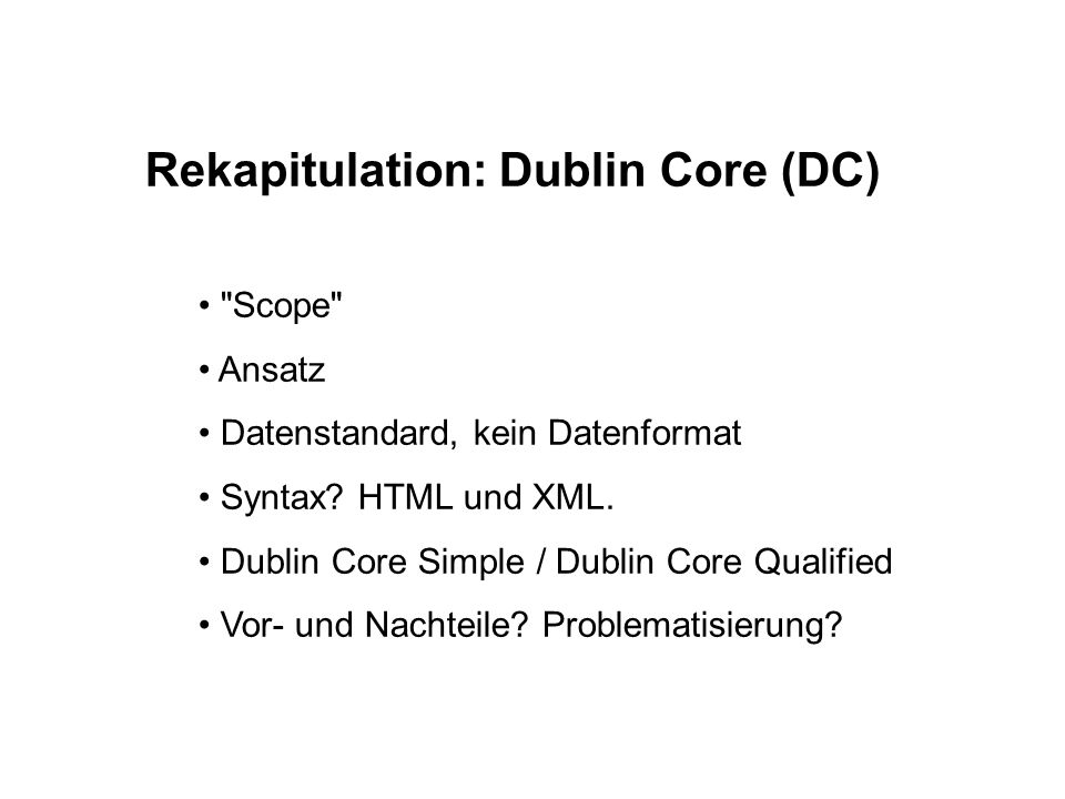 Rekapitulation: Dublin Core (DC) Scope Ansatz Datenstandard, kein Datenformat Syntax.