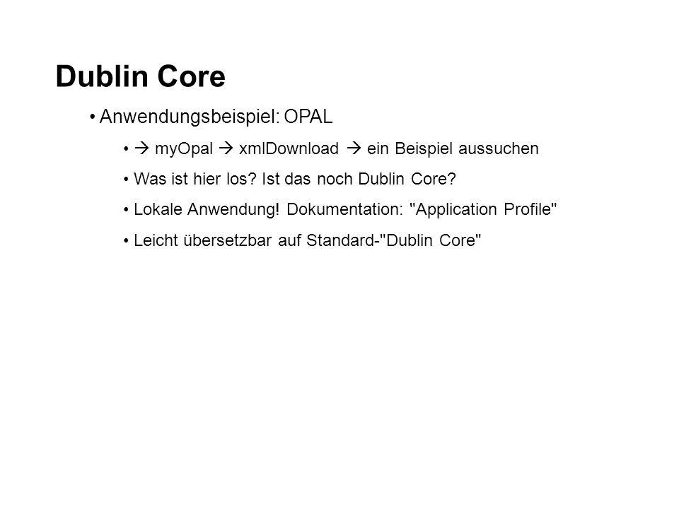 Dublin Core Anwendungsbeispiel: OPAL myOpal xmlDownload ein Beispiel aussuchen Was ist hier los? Ist das noch Dublin Core? Lokale Anwendung! Dokumenta