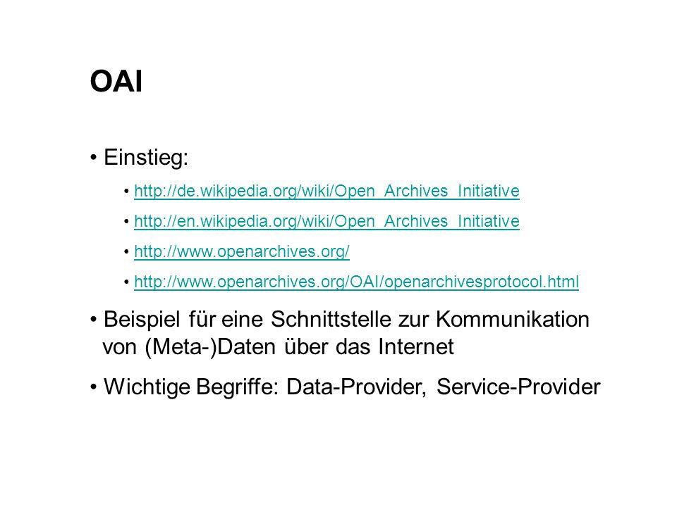 OAI Einstieg: http://de.wikipedia.org/wiki/Open_Archives_Initiative http://en.wikipedia.org/wiki/Open_Archives_Initiative http://www.openarchives.org/ http://www.openarchives.org/OAI/openarchivesprotocol.html Beispiel für eine Schnittstelle zur Kommunikation von (Meta-)Daten über das Internet Wichtige Begriffe: Data-Provider, Service-Provider