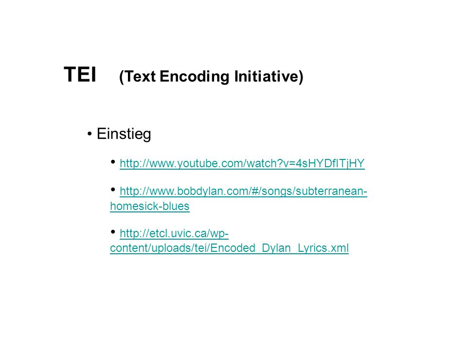 TEI (Text Encoding Initiative) Einstieg http://www.youtube.com/watch v=4sHYDfITjHY http://www.bobdylan.com/#/songs/subterranean- homesick-blues http://www.bobdylan.com/#/songs/subterranean- homesick-blues http://etcl.uvic.ca/wp- content/uploads/tei/Encoded_Dylan_Lyrics.xml http://etcl.uvic.ca/wp- content/uploads/tei/Encoded_Dylan_Lyrics.xml