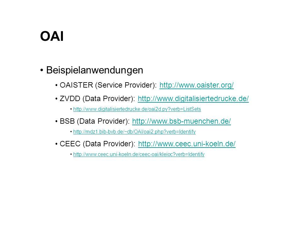 OAI Beispielanwendungen OAISTER (Service Provider): http://www.oaister.org/http://www.oaister.org/ ZVDD (Data Provider): http://www.digitalisiertedrucke.de/http://www.digitalisiertedrucke.de/ http://www.digitalisiertedrucke.de/oai2d.py?verb=ListSets BSB (Data Provider): http://www.bsb-muenchen.de/http://www.bsb-muenchen.de/ http://mdz1.bib-bvb.de/~db/OAI/oai2.php?verb=Identify CEEC (Data Provider): http://www.ceec.uni-koeln.de/http://www.ceec.uni-koeln.de/ http://www.ceec.uni-koeln.de/ceec-oai/kleioc?verb=Identify