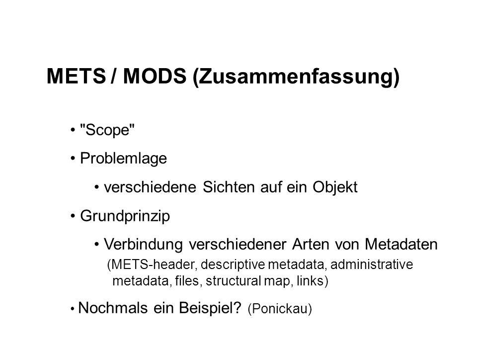 METS / MODS (Zusammenfassung) Scope Problemlage verschiedene Sichten auf ein Objekt Grundprinzip Verbindung verschiedener Arten von Metadaten (METS-header, descriptive metadata, administrative metadata, files, structural map, links) Nochmals ein Beispiel.