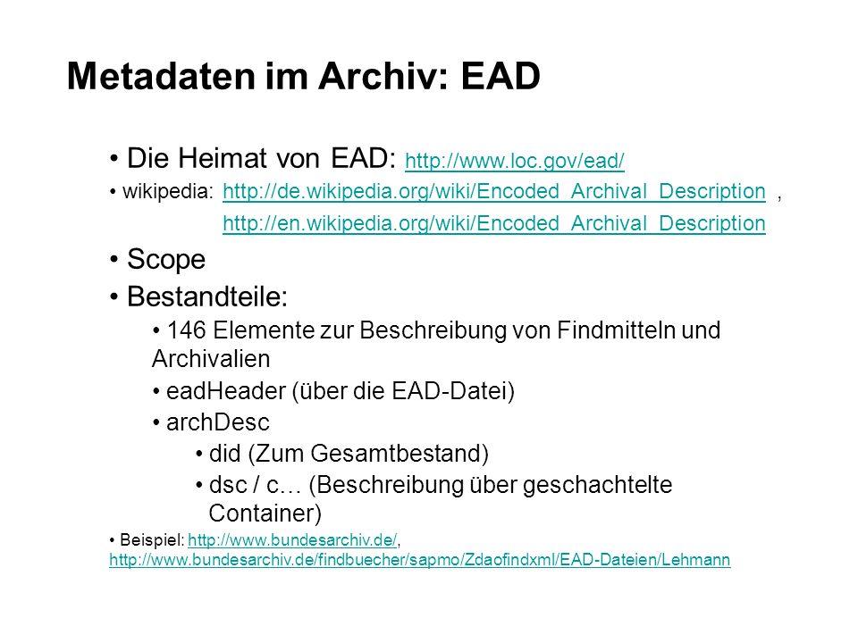 Metadaten im Archiv: EAD Die Heimat von EAD: http://www.loc.gov/ead/ http://www.loc.gov/ead/ wikipedia: http://de.wikipedia.org/wiki/Encoded_Archival_Description, http://en.wikipedia.org/wiki/Encoded_Archival_Descriptionhttp://de.wikipedia.org/wiki/Encoded_Archival_Descriptionhttp://en.wikipedia.org/wiki/Encoded_Archival_Description Scope Bestandteile: 146 Elemente zur Beschreibung von Findmitteln und Archivalien eadHeader (über die EAD-Datei) archDesc did (Zum Gesamtbestand) dsc / c… (Beschreibung über geschachtelte Container) Beispiel: http://www.bundesarchiv.de/, http://www.bundesarchiv.de/findbuecher/sapmo/Zdaofindxml/EAD-Dateien/Lehmannhttp://www.bundesarchiv.de/ http://www.bundesarchiv.de/findbuecher/sapmo/Zdaofindxml/EAD-Dateien/Lehmann