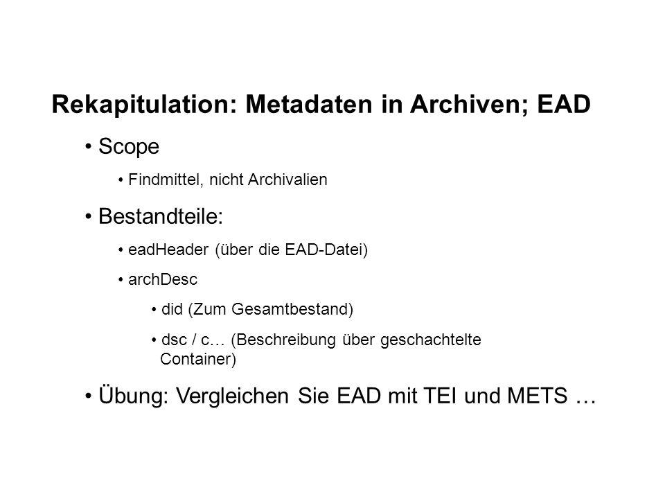 Rekapitulation: Metadaten in Archiven; EAD Scope Findmittel, nicht Archivalien Bestandteile: eadHeader (über die EAD-Datei) archDesc did (Zum Gesamtbestand) dsc / c… (Beschreibung über geschachtelte Container) Übung: Vergleichen Sie EAD mit TEI und METS …