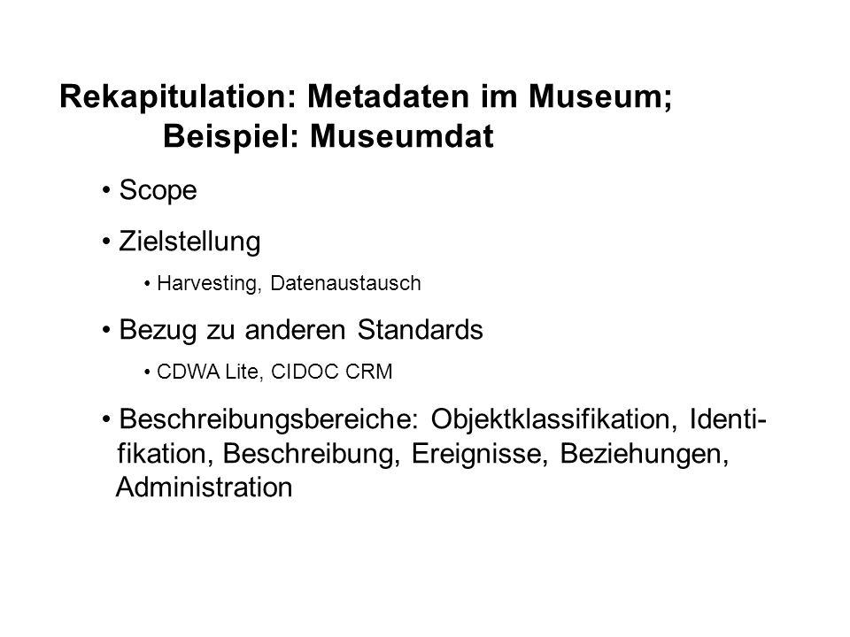 Rekapitulation: Metadaten im Museum; Beispiel: Museumdat Scope Zielstellung Harvesting, Datenaustausch Bezug zu anderen Standards CDWA Lite, CIDOC CRM
