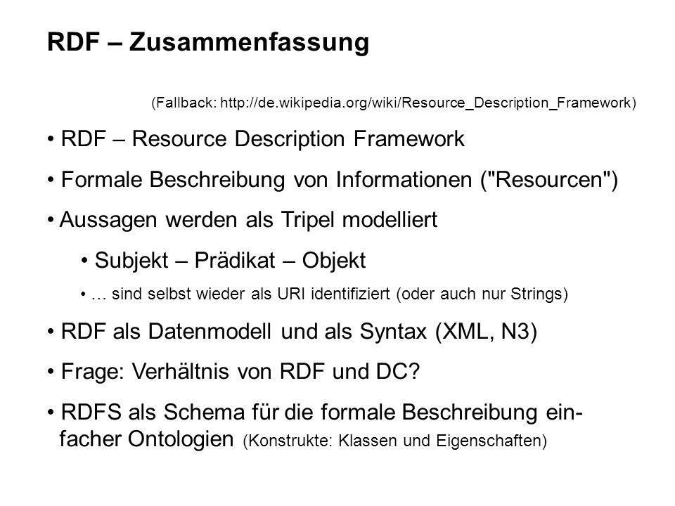 RDF – Zusammenfassung (Fallback: http://de.wikipedia.org/wiki/Resource_Description_Framework) RDF – Resource Description Framework Formale Beschreibung von Informationen ( Resourcen ) Aussagen werden als Tripel modelliert Subjekt – Prädikat – Objekt … sind selbst wieder als URI identifiziert (oder auch nur Strings) RDF als Datenmodell und als Syntax (XML, N3) Frage: Verhältnis von RDF und DC.