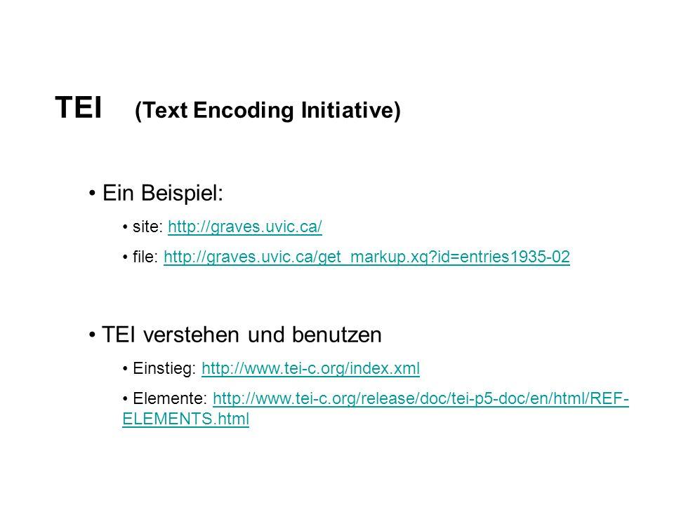 TEI (Text Encoding Initiative) Ein Beispiel: site: http://graves.uvic.ca/http://graves.uvic.ca/ file: http://graves.uvic.ca/get_markup.xq?id=entries1935-02http://graves.uvic.ca/get_markup.xq?id=entries1935-02 TEI verstehen und benutzen Einstieg: http://www.tei-c.org/index.xmlhttp://www.tei-c.org/index.xml Elemente: http://www.tei-c.org/release/doc/tei-p5-doc/en/html/REF- ELEMENTS.htmlhttp://www.tei-c.org/release/doc/tei-p5-doc/en/html/REF- ELEMENTS.html