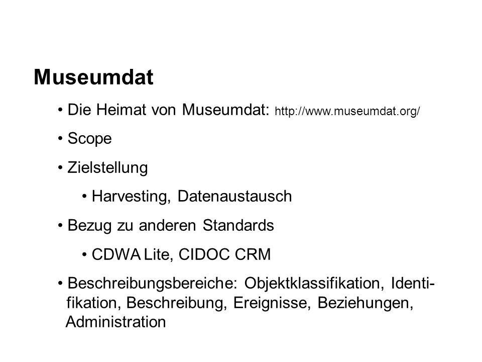 Museumdat Die Heimat von Museumdat: http://www.museumdat.org/ Scope Zielstellung Harvesting, Datenaustausch Bezug zu anderen Standards CDWA Lite, CIDOC CRM Beschreibungsbereiche: Objektklassifikation, Identi- fikation, Beschreibung, Ereignisse, Beziehungen, Administration