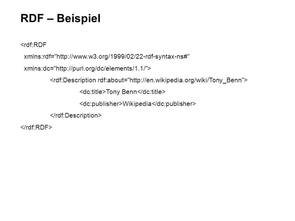 RDF – Beispiel <rdf:RDF xmlns:rdf= http://www.w3.org/1999/02/22-rdf-syntax-ns# xmlns:dc= http://purl.org/dc/elements/1.1/ > Tony Benn Wikipedia