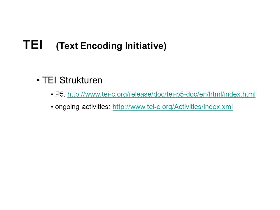 TEI (Text Encoding Initiative) TEI Strukturen P5: http://www.tei-c.org/release/doc/tei-p5-doc/en/html/index.htmlhttp://www.tei-c.org/release/doc/tei-p5-doc/en/html/index.html ongoing activities: http://www.tei-c.org/Activities/index.xmlhttp://www.tei-c.org/Activities/index.xml