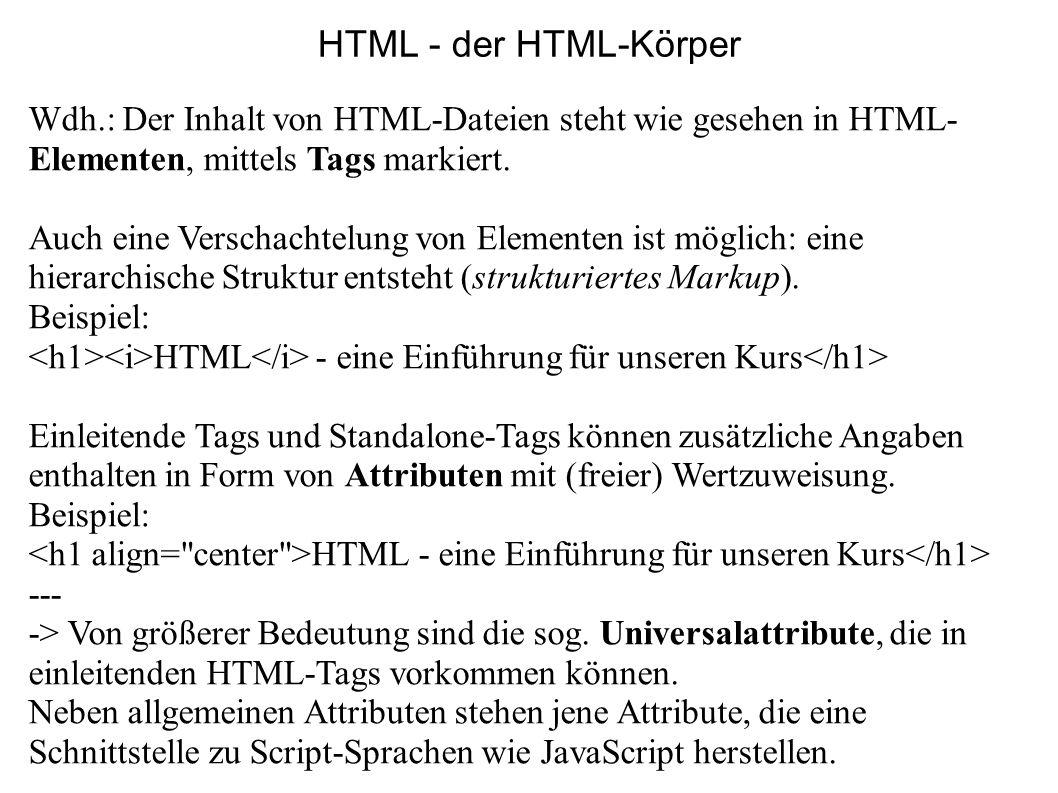 HTML - der HTML-Körper Wdh.: Der Inhalt von HTML-Dateien steht wie gesehen in HTML- Elementen, mittels Tags markiert. Auch eine Verschachtelung von El