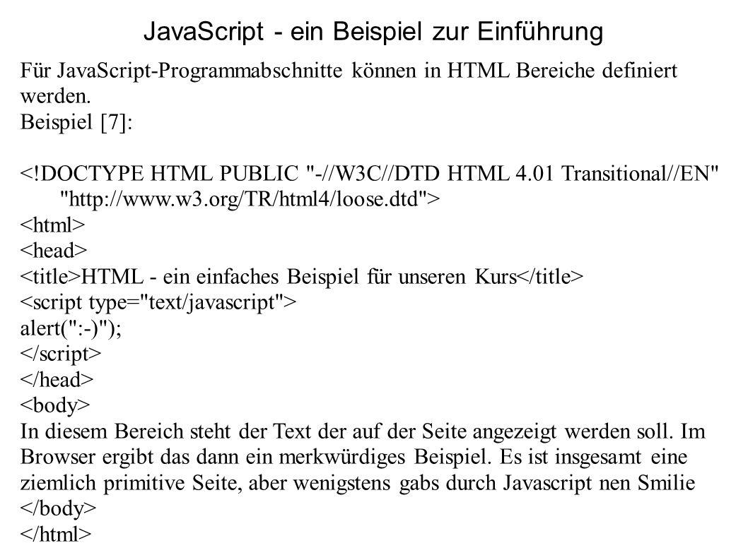 JavaScript - ein Beispiel zur Einführung Für JavaScript-Programmabschnitte können in HTML Bereiche definiert werden. Beispiel [7]: <!DOCTYPE HTML PUBL
