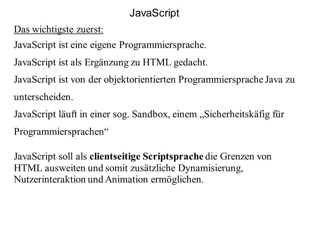 JavaScript Das wichtigste zuerst: JavaScript ist eine eigene Programmiersprache. JavaScript ist als Ergänzung zu HTML gedacht. JavaScript ist von der